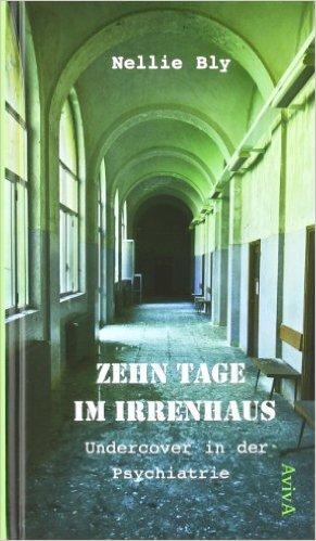 Zehn Tage im Irrenhaus: Undercover in der Psychiatrie Gebundene Ausgabe – 21. Dezember 2011 von Nellie Bly (Autor), Martin Wagner